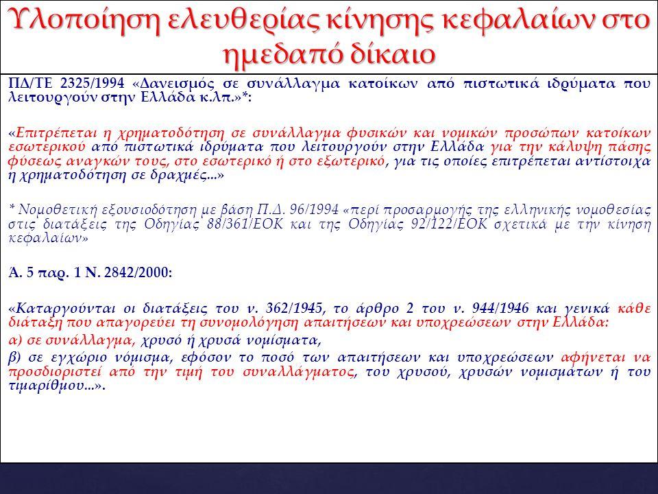 ΠΔ/ΤΕ 2325/1994 «Δανεισμός σε συνάλλαγμα κατοίκων από πιστωτικά ιδρύματα που λειτουργούν στην Ελλάδα κ.λπ.»*: «Επιτρέπεται η χρηματοδότηση σε συνάλλαγμα φυσικών και νομικών προσώπων κατοίκων εσωτερικού από πιστωτικά ιδρύματα που λειτουργούν στην Ελλάδα για την κάλυψη πάσης φύσεως αναγκών τους, στο εσωτερικό ή στο εξωτερικό, για τις οποίες επιτρέπεται αντίστοιχα η χρηματοδότηση σε δραχμές...» * Νομοθετική εξουσιοδότηση με βάση Π.Δ.