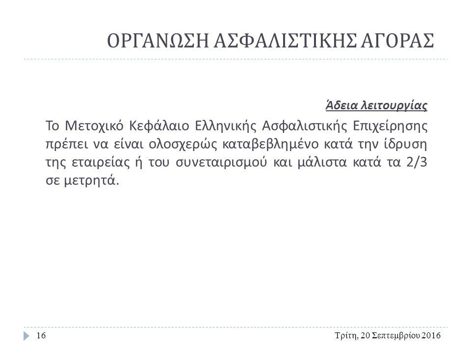 ΟΡΓΑΝΩΣΗ ΑΣΦΑΛΙΣΤΙΚΗΣ ΑΓΟΡΑΣ Τρίτη, 20 Σεπτεμβρίου 201616 Άδεια λειτουργίας Το Μετοχικό Κεφάλαιο Ελληνικής Ασφαλιστικής Επιχείρησης πρέπει να είναι ολοσχερώς καταβεβλημένο κατά την ίδρυση της εταιρείας ή του συνεταιρισμού και μάλιστα κατά τα 2/3 σε μετρητά.