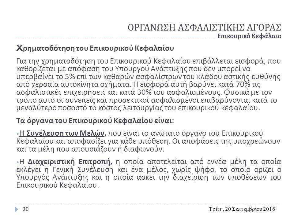 ΟΡΓΑΝΩΣΗ ΑΣΦΑΛΙΣΤΙΚΗΣ ΑΓΟΡΑΣ Τρίτη, 20 Σεπτεμβρίου 201630 Επικουρικό Κεφάλαιο X ρηματοδότηση του Επικουρικού Κεφαλαίου Για την χρηματοδότηση του Επικουρικού Κεφαλαίου επιβάλλεται εισφορά, που καθορίζεται µ ε απόφαση του Υπουργού Ανάπτυξης που δεν μπορεί να υπερβαίνει το 5% επί των καθαρών ασφαλίστρων του κλάδου αστικής ευθύνης από χερσαία αυτοκίνητα οχήματα.