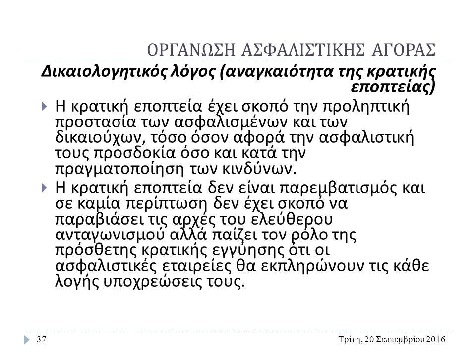 ΟΡΓΑΝΩΣΗ ΑΣΦΑΛΙΣΤΙΚΗΣ ΑΓΟΡΑΣ Τρίτη, 20 Σεπτεμβρίου 201637 Δικαιολογητικός λόγος ( αναγκαιότητα της κρατικής εποπτείας )  Η κρατική εποπτεία έχει σκοπό την προληπτική προστασία των ασφαλισμένων και των δικαιούχων, τόσο όσον αφορά την ασφαλιστική τους προσδοκία όσο και κατά την πραγματοποίηση των κινδύνων.