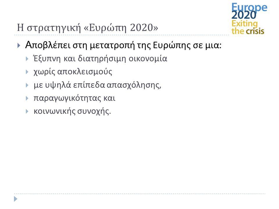 Η στρατηγική « Ευρώπη 2020»  Αποβλέπει στη μετατροπή της Ευρώπης σε μια :  Έξυπνη και διατηρήσιμη οικονομία  χωρίς αποκλεισμούς  με υψηλά επίπεδα απασχόλησης,  παραγωγικότητας και  κοινωνικής συνοχής.
