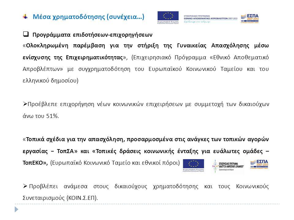 Μέσα χρηματοδότησης (συνέχεια…)  Προγράμματα επιδοτήσεων-επιχορηγήσεων «Ολοκληρωμένη παρέμβαση για την στήριξη της Γυναικείας Απασχόλησης μέσω ενίσχυσης της Επιχειρηματικότητας», (Επιχειρησιακό Πρόγραμμα «Εθνικό Αποθεματικό Απροβλέπτων» με συγχρηματοδότηση του Ευρωπαϊκού Κοινωνικού Ταμείου και του ελληνικού δημοσίου)  Προέβλεπε επιχορήγηση νέων κοινωνικών επιχειρήσεων με συμμετοχή των δικαιούχων άνω του 51%.