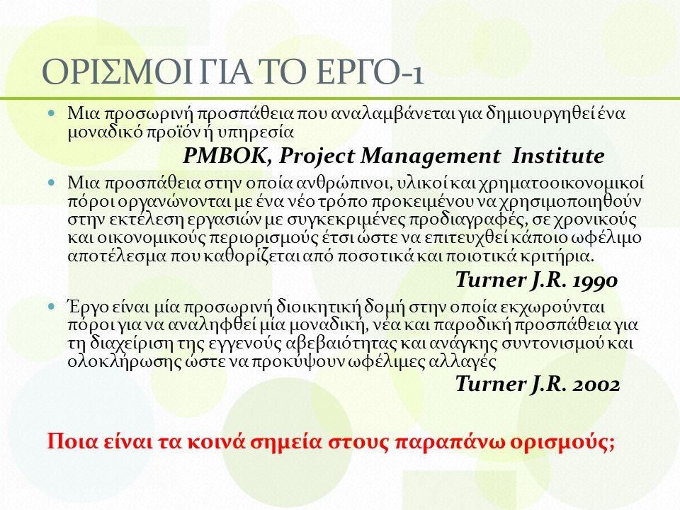 ΟΡΙΣΜΟΙ ΓΙΑ ΤΟ ΕΡΓΟ-1 Μια προσωρινή προσπάθεια που αναλαμβάνεται για δημιουργηθεί ένα μοναδικό προϊόν ή υπηρεσία PMBOK, Project Management Institute Μια προσπάθεια στην οποία ανθρώπινοι, υλικοί και χρηματοοικονομικοί πόροι οργανώνονται με ένα νέο τρόπο προκειμένου να χρησιμοποιηθούν στην εκτέλεση εργασιών με συγκεκριμένες προδιαγραφές, σε χρονικούς και οικονομικούς περιορισμούς έτσι ώστε να επιτευχθεί κάποιο ωφέλιμο αποτέλεσμα που καθορίζεται από ποσοτικά και ποιοτικά κριτήρια.
