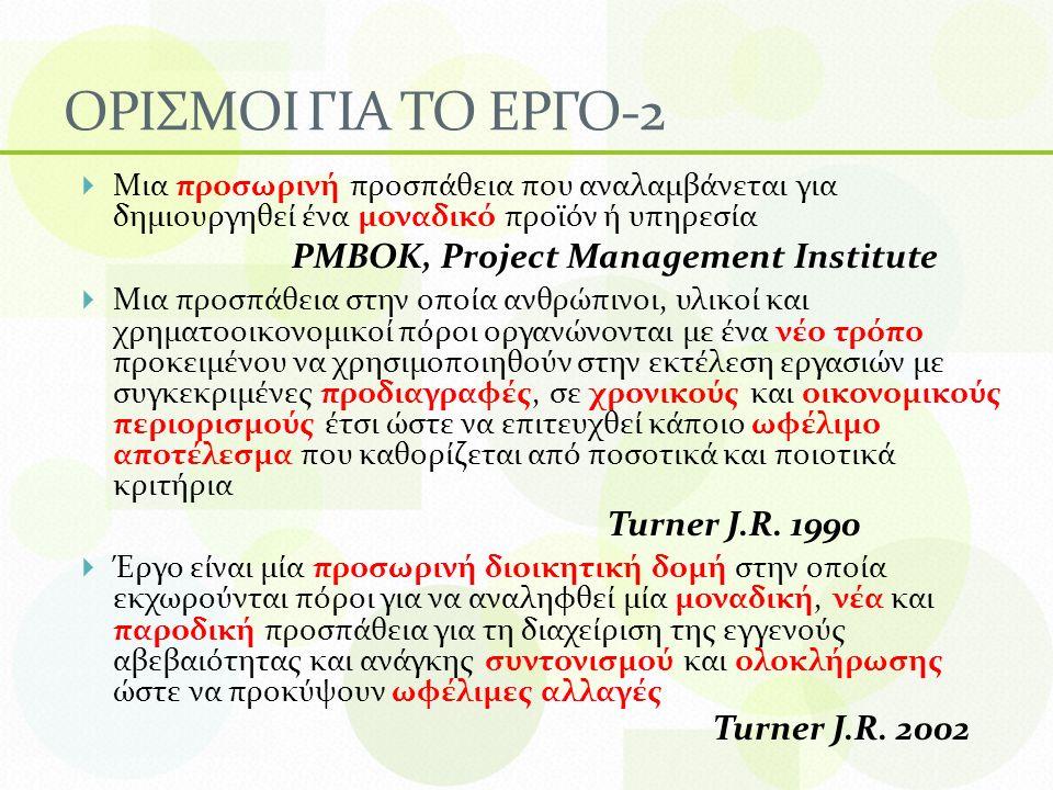 ΟΡΙΣΜΟΙ ΓΙΑ ΤΟ ΕΡΓΟ-2  Μια προσωρινή προσπάθεια που αναλαμβάνεται για δημιουργηθεί ένα μοναδικό προϊόν ή υπηρεσία PMBOK, Project Management Institute  Μια προσπάθεια στην οποία ανθρώπινοι, υλικοί και χρηματοοικονομικοί πόροι οργανώνονται με ένα νέο τρόπο προκειμένου να χρησιμοποιηθούν στην εκτέλεση εργασιών με συγκεκριμένες προδιαγραφές, σε χρονικούς και οικονομικούς περιορισμούς έτσι ώστε να επιτευχθεί κάποιο ωφέλιμο αποτέλεσμα που καθορίζεται από ποσοτικά και ποιοτικά κριτήρια Turner J.R.