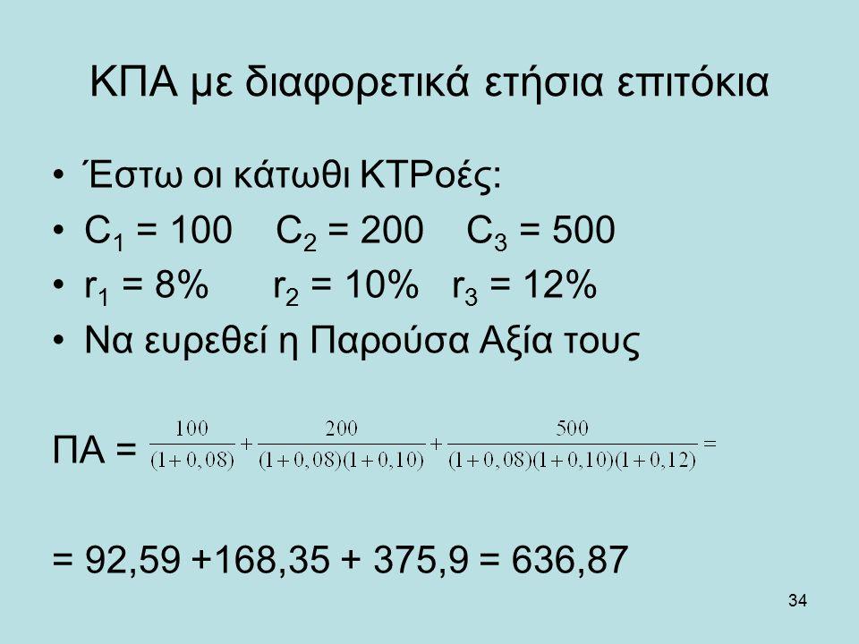 34 ΚΠΑ με διαφορετικά ετήσια επιτόκια Έστω οι κάτωθι ΚΤΡοές: C 1 = 100 C 2 = 200 C 3 = 500 r 1 = 8% r 2 = 10% r 3 = 12% Να ευρεθεί η Παρούσα Αξία τους ΠΑ = = 92,59 +168,35 + 375,9 = 636,87