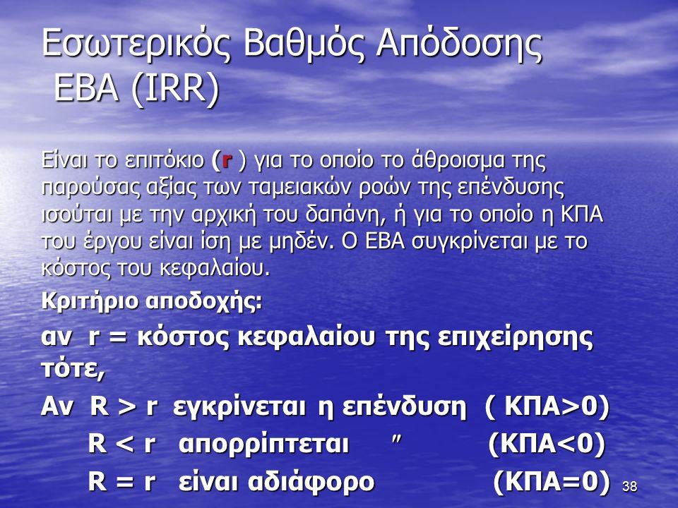 38 Εσωτερικός Βαθμός Απόδοσης ΕΒΑ (IRR) Είναι το επιτόκιο (r ) για το οποίο το άθροισμα της παρούσας αξίας των ταμειακών ροών της επένδυσης ισούται με την αρχική του δαπάνη, ή για το οποίο η ΚΠΑ του έργου είναι ίση με μηδέν.