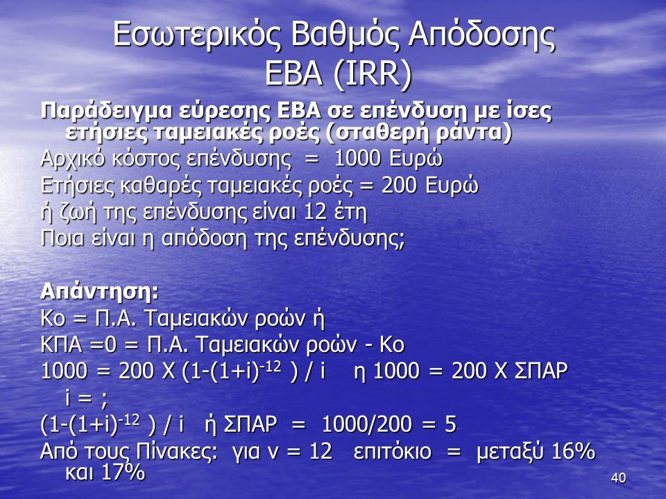 40 Εσωτερικός Βαθμός Απόδοσης ΕΒΑ (IRR) Παράδειγμα εύρεσης ΕΒΑ σε επένδυση με ίσες ετήσιες ταμειακές ροές (σταθερή ράντα) Αρχικό κόστος επένδυσης = 1000 Ευρώ Ετήσιες καθαρές ταμειακές ροές = 200 Ευρώ ή ζωή της επένδυσης είναι 12 έτη Ποια είναι η απόδοση της επένδυσης; Απάντηση: Κο = Π.Α.