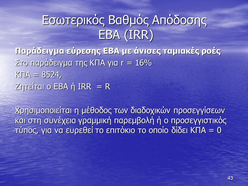 43 Εσωτερικός Βαθμός Απόδοσης ΕΒΑ (IRR) Παράδειγμα εύρεσης ΕΒΑ με άνισες ταμιακές ροές Στο παράδειγμα της ΚΠΑ για r = 16% ΚΠΑ = 8524, Ζητείται ο ΕΒΑ ή IRR = R Χρησιμοποιείται η μέθοδος των διαδοχικών προσεγγίσεων και στη συνέχεια γραμμική παρεμβολή ή ο προσεγγιστικός τύπος, για να ευρεθεί το επιτόκιο το οποίο δίδει ΚΠΑ = 0