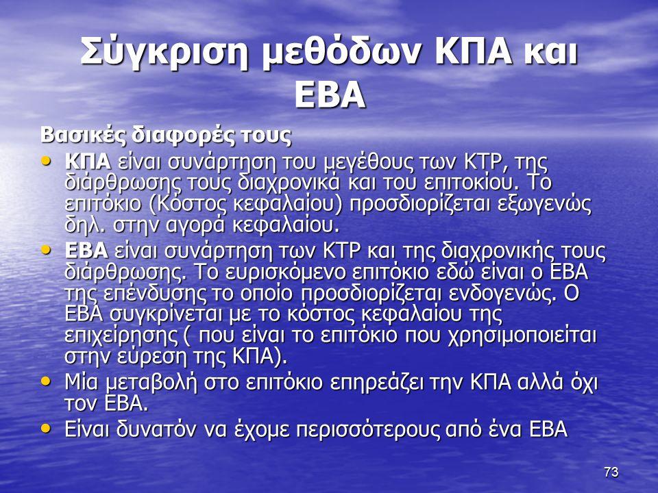 73 Σύγκριση μεθόδων ΚΠΑ και ΕΒΑ Βασικές διαφορές τους ΚΠΑ είναι συνάρτηση του μεγέθους των ΚΤΡ, της διάρθρωσης τους διαχρονικά και του επιτοκίου.