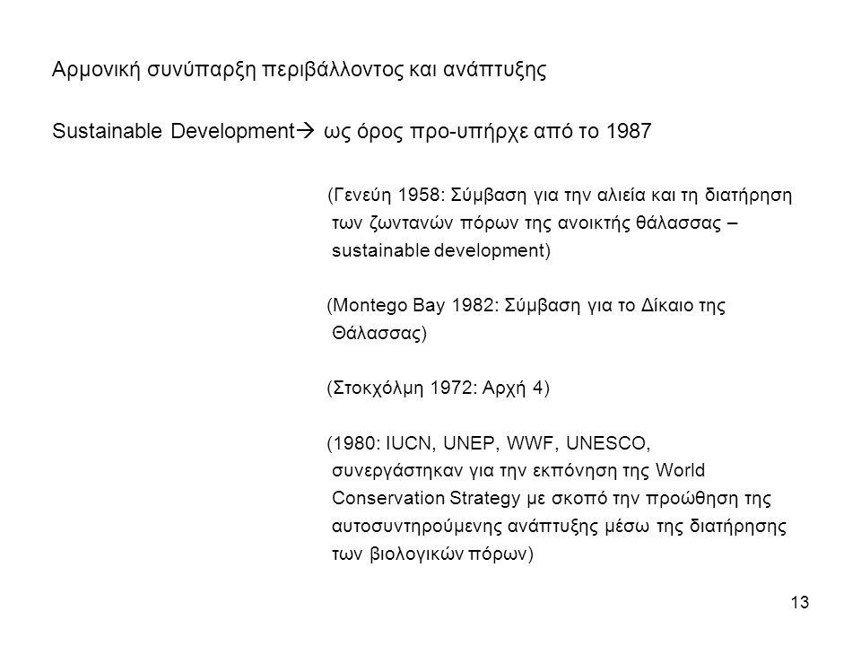 Αρμονική συνύπαρξη περιβάλλοντος και ανάπτυξης Sustainable Development  ως όρος προ-υπήρχε από το 1987 (Γενεύη 1958: Σύμβαση για την αλιεία και τη διατήρηση των ζωντανών πόρων της ανοικτής θάλασσας – sustainable development) (Montego Bay 1982: Σύμβαση για το Δίκαιο της Θάλασσας) (Στοκχόλμη 1972: Αρχή 4) (1980: IUCN, UNEP, WWF, UNESCO, συνεργάστηκαν για την εκπόνηση της World Conservation Strategy με σκοπό την προώθηση της αυτοσυντηρούμενης ανάπτυξης μέσω της διατήρησης των βιολογικών πόρων) 13
