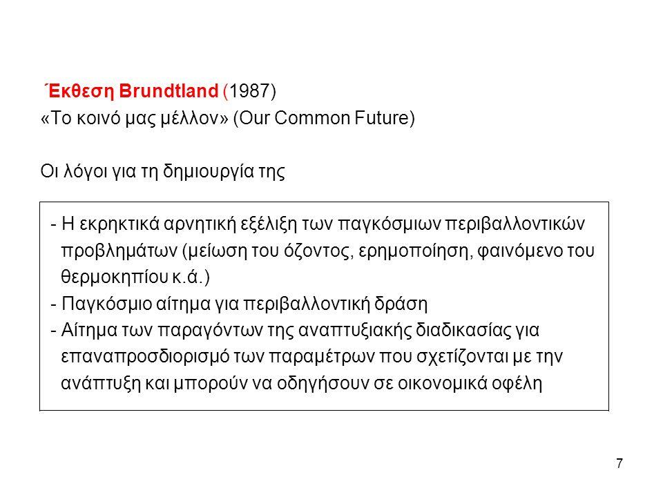 Έκθεση Brundtland (1987) «Το κοινό μας μέλλον» (Our Common Future) Οι λόγοι για τη δημιουργία της - Η εκρηκτικά αρνητική εξέλιξη των παγκόσμιων περιβαλλοντικών προβλημάτων (μείωση του όζοντος, ερημοποίηση, φαινόμενο του θερμοκηπίου κ.ά.) - Παγκόσμιο αίτημα για περιβαλλοντική δράση - Αίτημα των παραγόντων της αναπτυξιακής διαδικασίας για επαναπροσδιορισμό των παραμέτρων που σχετίζονται με την ανάπτυξη και μπορούν να οδηγήσουν σε οικονομικά οφέλη 7