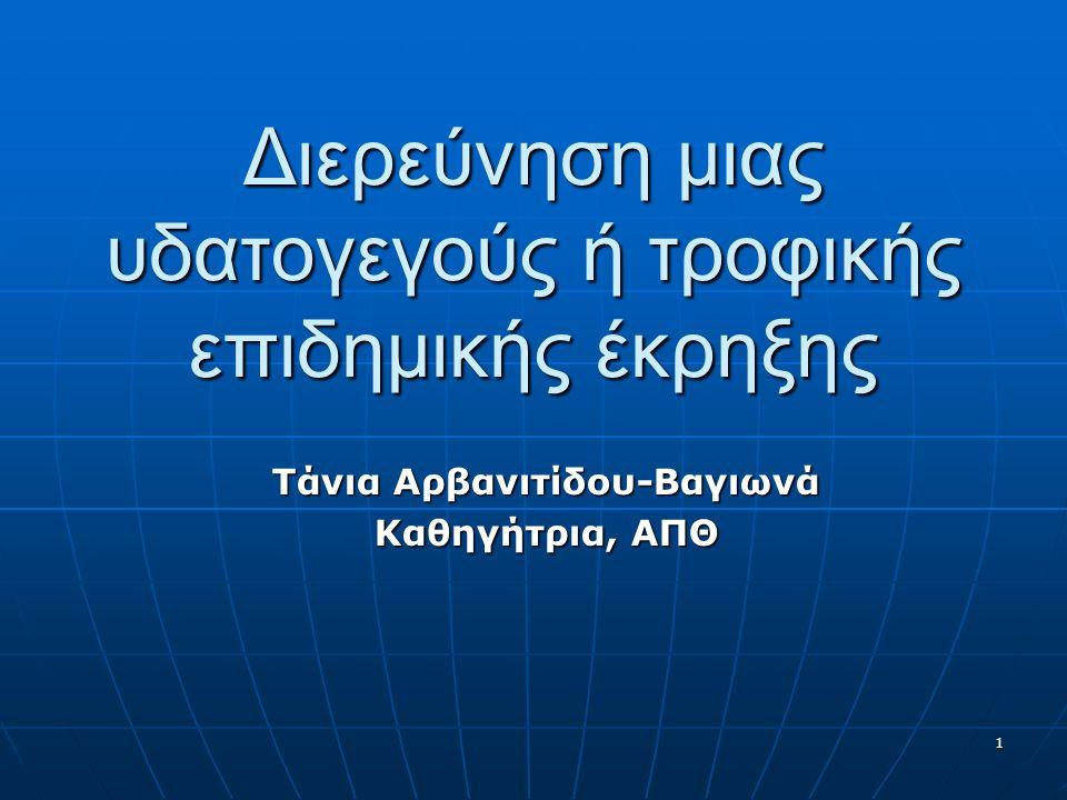1 Διερεύνηση μιας υδατογεγούς ή τροφικής επιδημικής έκρηξης Τάνια Αρβανιτίδου-Βαγιωνά Καθηγήτρια, ΑΠΘ