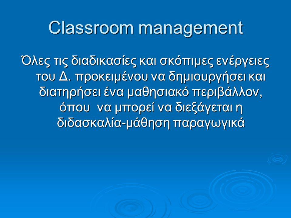 Classroom management Όλες τις διαδικασίες και σκόπιμες ενέργειες του Δ.