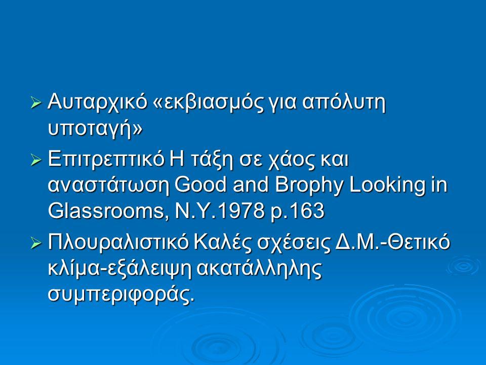  Αυταρχικό «εκβιασμός για απόλυτη υποταγή»  Επιτρεπτικό Η τάξη σε χάος και αναστάτωση Good and Brophy Looking in Glassrooms, N.Y.1978 p.163  Πλουραλιστικό Kαλές σχέσεις Δ.Μ.-Θετικό κλίμα-εξάλειψη ακατάλληλης συμπεριφοράς.