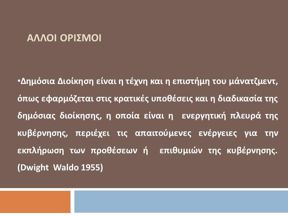 ΑΛΛΟΙ ΟΡΙΣΜΟΙ Δημόσια Διοίκηση είναι η τέχνη και η επιστήμη του μάνατζμεντ, όπως εφαρμόζεται στις κρατικές υποθέσεις και η διαδικασία της δημόσιας διοίκησης, η οποία είναι η ενεργητική πλευρά της κυβέρνησης, περιέχει τις απαιτούμενες ενέργειες για την εκπλήρωση των προθέσεων ή επιθυμιών της κυβέρνησης.