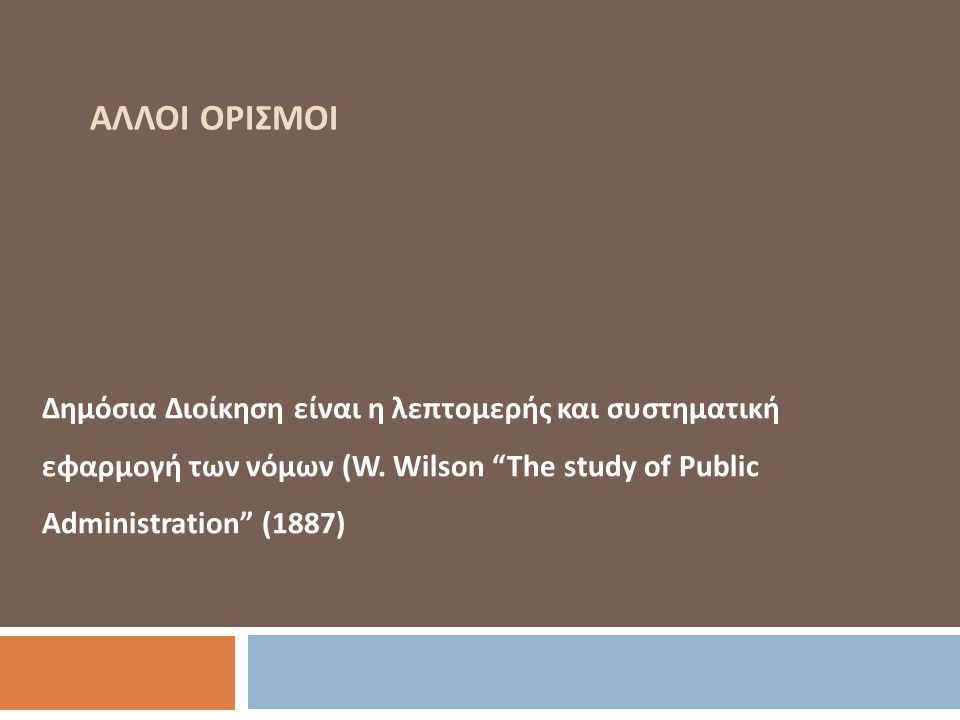 """ΑΛΛΟΙ ΟΡΙΣΜΟΙ Δημόσια Διοίκηση είναι η λεπτομερής και συστηματική εφαρμογή των νόμων (W. Wilson """"The study of Public Administration"""" (1887)"""