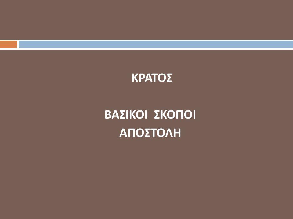 ΒΑΣΙΚΟΙ ΣΚΟΠΟΙ/ΑΠΟΣΤΟΛΗ ΤΟΥ ΚΡΑΤΟΥΣ  Εσωτερική τάξη και ασφάλεια  Είσπραξη Φόρων  Ασφάλεια/Άμυνα  Φυσική επιβίωση  Εδαφική Ακεραιότητα  Πολιτική Ανεξαρτησία  Οικονομική ανάπτυξη  Ανακατανομή πόρων  Κοινωνική πρόνοια  Παιδεία  Δημόσια Υγεία