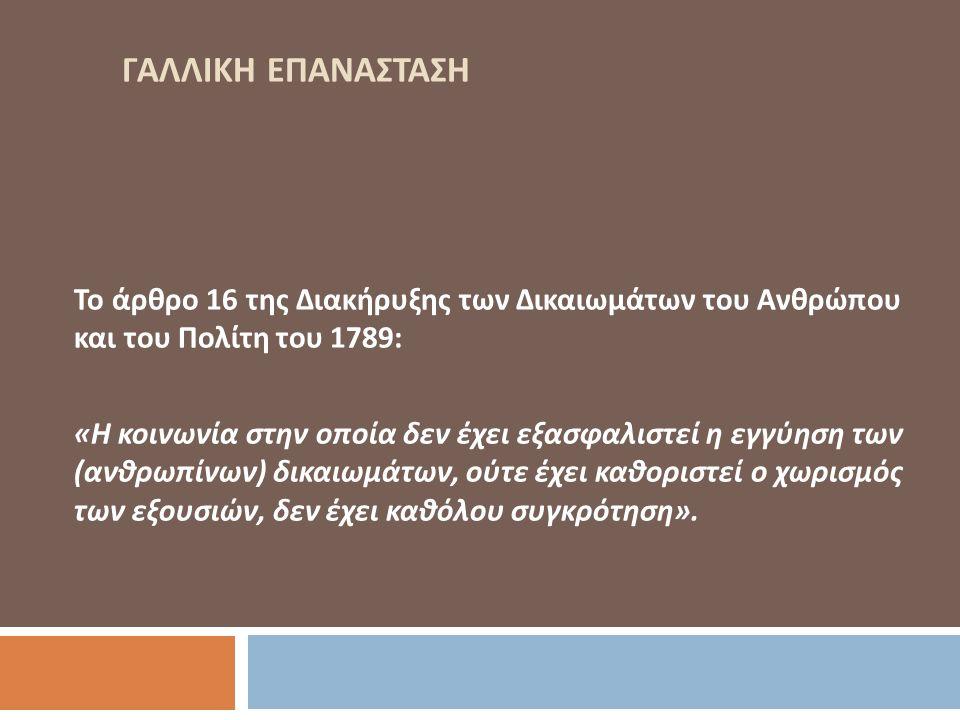 ΓΑΛΛΙΚΗ ΕΠΑΝΑΣΤΑΣΗ Το άρθρο 16 της Διακήρυξης των Δικαιωμάτων του Ανθρώπου και του Πολίτη του 1789: «Η κοινωνία στην οποία δεν έχει εξασφαλιστεί η εγγύηση των (ανθρωπίνων) δικαιωμάτων, ούτε έχει καθοριστεί ο χωρισμός των εξουσιών, δεν έχει καθόλου συγκρότηση».