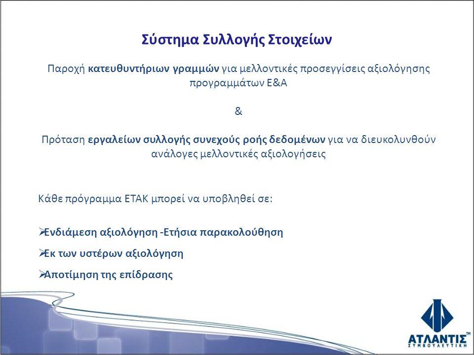 Σύστημα Συλλογής Στοιχείων Παροχή κατευθυντήριων γραμμών για μελλοντικές προσεγγίσεις αξιολόγησης προγραμμάτων Ε&Α & Πρόταση εργαλείων συλλογής συνεχούς ροής δεδομένων για να διευκολυνθούν ανάλογες μελλοντικές αξιολογήσεις Κάθε πρόγραμμα ΕΤΑΚ μπορεί να υποβληθεί σε:  Ενδιάμεση αξιολόγηση -Ετήσια παρακολούθηση  Εκ των υστέρων αξιολόγηση  Αποτίμηση της επίδρασης