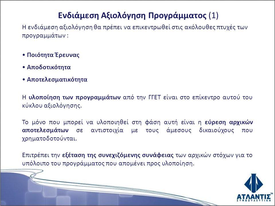 Ενδιάμεση Αξιολόγηση Προγράμματος (1) Η ενδιάμεση αξιολόγηση θα πρέπει να επικεντρωθεί στις ακόλουθες πτυχές των προγραμμάτων : Ποιότητα Έρευνας Αποδοτικότητα Αποτελεσματικότητα Η υλοποίηση των προγραμμάτων από την ΓΓΕΤ είναι στο επίκεντρο αυτού του κύκλου αξιολόγησης.