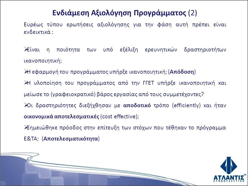 Ενδιάμεση Αξιολόγηση Προγράμματος (2) Ευρέως τύπου ερωτήσεις αξιολόγησης για την φάση αυτή πρέπει είναι ενδεικτικά :  Είναι η ποιότητα των υπό εξέλιξη ερευνητικών δραστηριοτήτων ικανοποιητική;  Η εφαρμογή του προγράμματος υπήρξε ικανοποιητική; (Απόδοση)  Η υλοποίηση του προγράμματος από την ΓΓΕΤ υπήρξε ικανοποιητική και μείωσε το (γραφειοκρατικό) βάρος εργασίας από τους συμμετέχοντες.