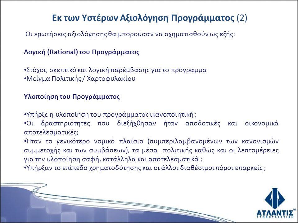 Εκ των Υστέρων Αξιολόγηση Προγράμματος (2) Οι ερωτήσεις αξιολόγησης θα μπορούσαν να σχηματισθούν ως εξής: Λογική (Rational) του Προγράμματος Στόχοι, σκεπτικό και λογική παρέμβασης για το πρόγραμμα Μείγμα Πολιτικής / Χαρτοφυλακίου Υλοποίηση του Προγράμματος Υπήρξε η υλοποίηση του προγράμματος ικανοποιητική ; Οι δραστηριότητες που διεξήχθησαν ήταν αποδοτικές και οικονομικά αποτελεσματικές; Ήταν το γενικότερο νομικό πλαίσιο (συμπεριλαμβανομένων των κανονισμών συμμετοχής και των συμβάσεων), τα μέσα πολιτικής καθώς και οι λεπτομέρειες για την υλοποίηση σαφή, κατάλληλα και αποτελεσματικά ; Υπήρξαν το επίπεδο χρηματοδότησης και οι άλλοι διαθέσιμοι πόροι επαρκείς ;