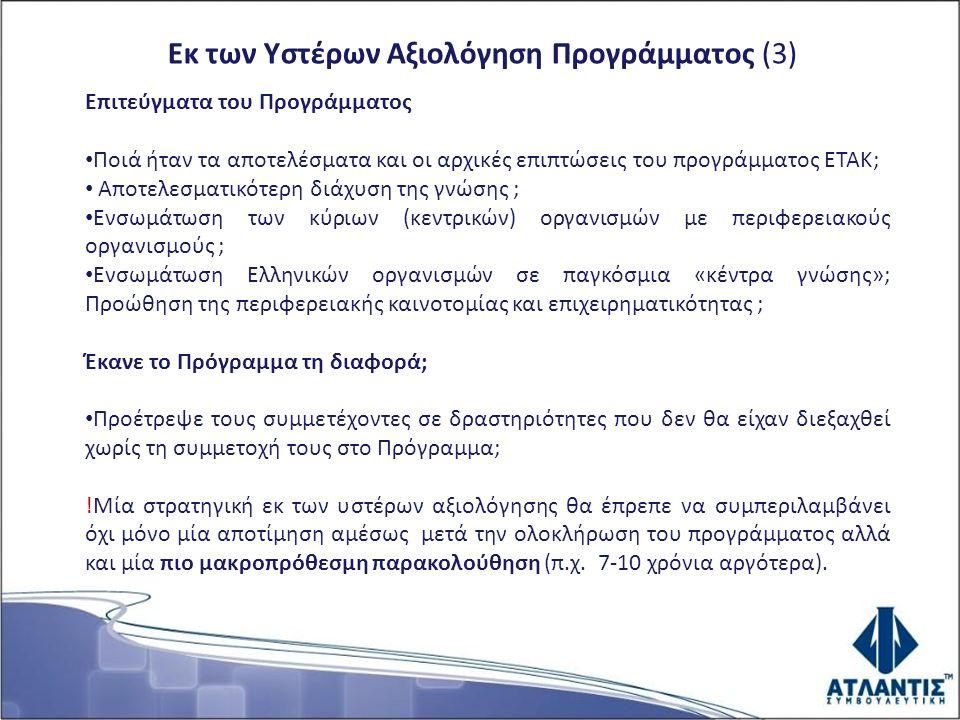 Εκ των Υστέρων Αξιολόγηση Προγράμματος (3) Επιτεύγματα του Προγράμματος Ποιά ήταν τα αποτελέσματα και οι αρχικές επιπτώσεις του προγράμματος ΕΤΑΚ; Αποτελεσματικότερη διάχυση της γνώσης ; Ενσωμάτωση των κύριων (κεντρικών) οργανισμών με περιφερειακούς οργανισμούς ; Ενσωμάτωση Ελληνικών οργανισμών σε παγκόσμια «κέντρα γνώσης»; Προώθηση της περιφερειακής καινοτομίας και επιχειρηματικότητας ; Έκανε το Πρόγραμμα τη διαφορά; Προέτρεψε τους συμμετέχοντες σε δραστηριότητες που δεν θα είχαν διεξαχθεί χωρίς τη συμμετοχή τους στο Πρόγραμμα; !Μία στρατηγική εκ των υστέρων αξιολόγησης θα έπρεπε να συμπεριλαμβάνει όχι μόνο μία αποτίμηση αμέσως μετά την ολοκλήρωση του προγράμματος αλλά και μία πιο μακροπρόθεσμη παρακολούθηση (π.χ.