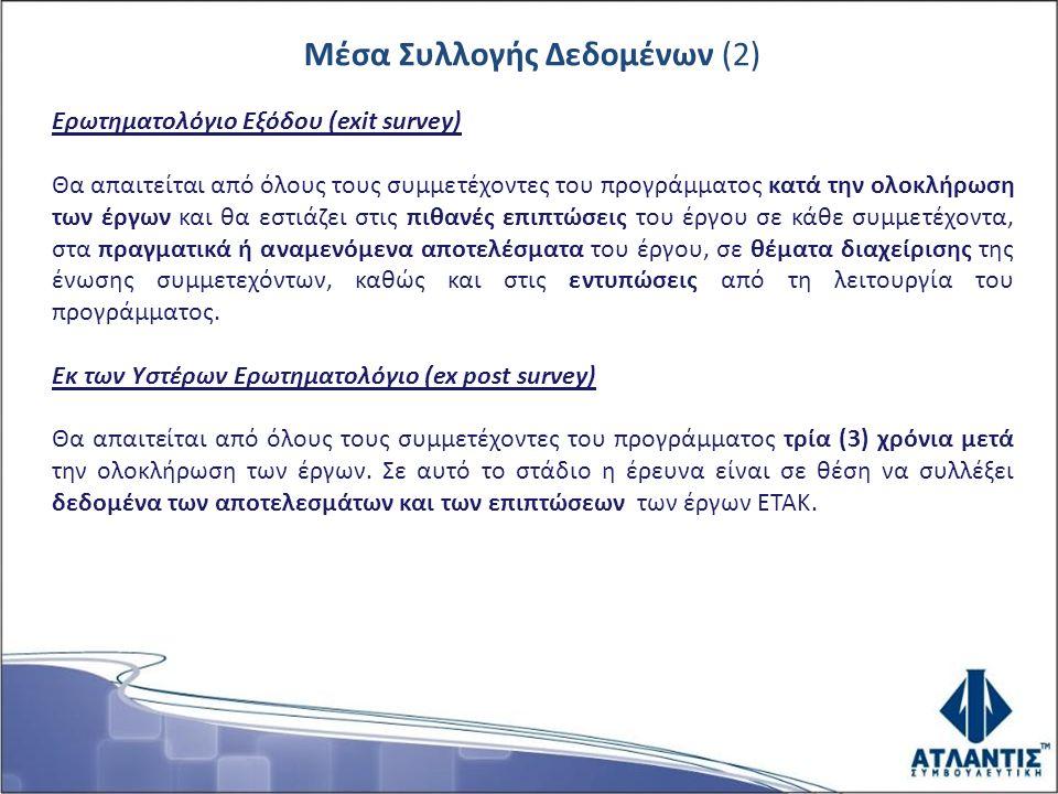 Μέσα Συλλογής Δεδομένων (2) Ερωτηματολόγιο Εξόδου (exit survey) Θα απαιτείται από όλους τους συμμετέχοντες του προγράμματος κατά την ολοκλήρωση των έργων και θα εστιάζει στις πιθανές επιπτώσεις του έργου σε κάθε συμμετέχοντα, στα πραγματικά ή αναμενόμενα αποτελέσματα του έργου, σε θέματα διαχείρισης της ένωσης συμμετεχόντων, καθώς και στις εντυπώσεις από τη λειτουργία του προγράμματος.
