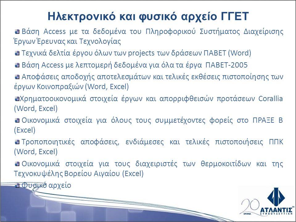 Βάση Access με τα δεδομένα του Πληροφορικού Συστήματος Διαχείρισης Έργων Έρευνας και Τεχνολογίας Τεχνικά δελτία έργου όλων των projects των δράσεων ΠΑΒΕΤ (Word) Βάση Access με λεπτομερή δεδομένα για όλα τα έργα ΠΑΒΕΤ-2005 Αποφάσεις αποδοχής αποτελεσμάτων και τελικές εκθέσεις πιστοποίησης των έργων Κοινοπραξιών (Word, Excel) Χρηματοοικονομικά στοιχεία έργων και απορριφθεισών προτάσεων Corallia (Word, Excel) Οικονομικά στοιχεία για όλους τους συμμετέχοντες φορείς στο ΠΡΑΞΕ Β (Excel) Τροποποιητικές αποφάσεις, ενδιάμεσες και τελικές πιστοποιήσεις ΠΠΚ (Word, Excel) Οικονομικά στοιχεία για τους διαχειριστές των θερμοκοιτίδων και της Τεχνοκυψέλης Βορείου Αιγαίου (Excel) Φυσικό αρχείο Ηλεκτρονικό και φυσικό αρχείο ΓΓΕΤ