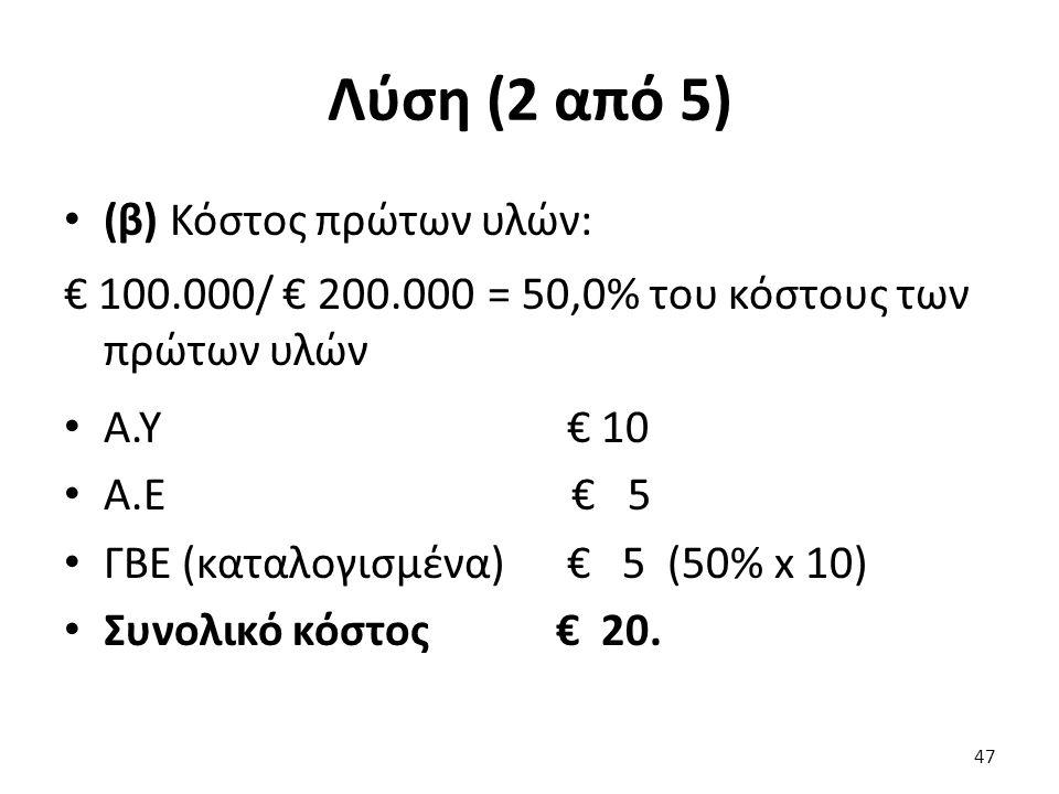 Λύση (2 από 5) (β) Κόστος πρώτων υλών: € 100.000/ € 200.000 = 50,0% του κόστους των πρώτων υλών Α.Υ € 10 Α.Ε € 5 ΓΒΕ (καταλογισμένα) € 5 (50% x 10) Συνολικό κόστος € 20.