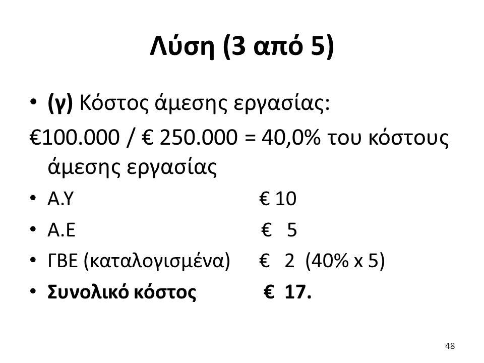 Λύση (3 από 5) (γ) Κόστος άμεσης εργασίας: €100.000 / € 250.000 = 40,0% του κόστους άμεσης εργασίας Α.Υ € 10 Α.Ε € 5 ΓΒΕ (καταλογισμένα) € 2 (40% x 5) Συνολικό κόστος € 17.