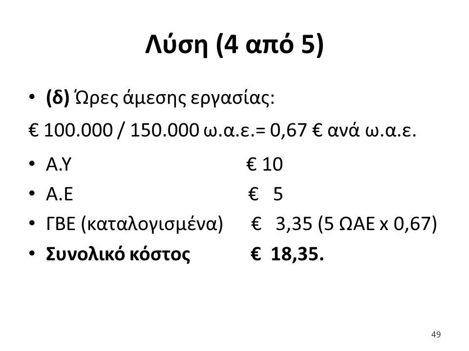 Λύση (4 από 5) (δ) Ώρες άμεσης εργασίας: € 100.000 / 150.000 ω.α.ε.= 0,67 € ανά ω.α.ε.