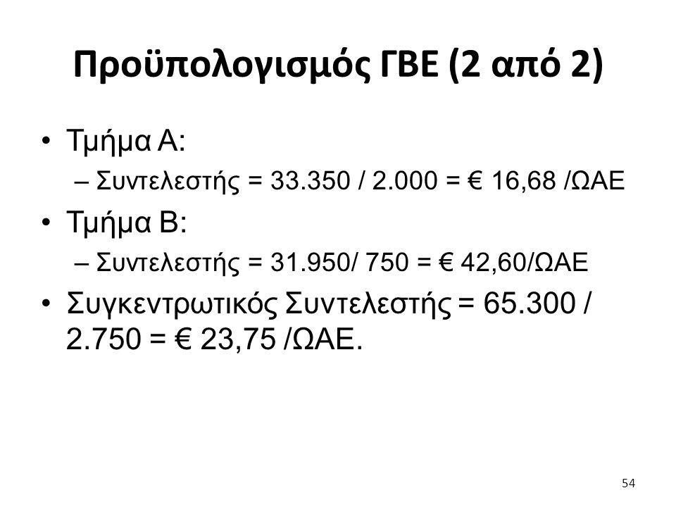 Προϋπολογισμός ΓΒΕ (2 από 2) Τμήμα Α: –Συντελεστής = 33.350 / 2.000 = € 16,68 /ΩΑΕ Τμήμα Β: –Συντελεστής = 31.950/ 750 = € 42,60/ΩΑΕ Συγκεντρωτικός Συντελεστής = 65.300 / 2.750 = € 23,75 /ΩΑΕ.