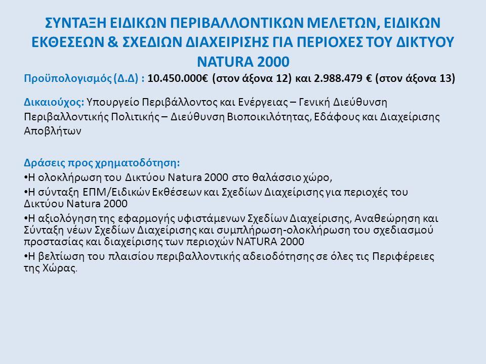 ΣΥΝΤΑΞΗ ΕΙΔΙΚΩΝ ΠΕΡΙΒΑΛΛΟΝΤΙΚΩΝ ΜΕΛΕΤΩΝ, ΕΙΔΙΚΩΝ ΕΚΘΕΣΕΩΝ & ΣΧΕΔΙΩΝ ΔΙΑΧΕΙΡΙΣΗΣ ΓΙΑ ΠΕΡΙΟΧΕΣ ΤΟΥ ΔΙΚΤΥΟΥ NATURA 2000 Δράσεις προς χρηματοδότηση: Η ολοκλήρωση του Δικτύου Natura 2000 στο θαλάσσιο χώρο, Η σύνταξη ΕΠΜ/Ειδικών Εκθέσεων και Σχεδίων Διαχείρισης για περιοχές του Δικτύου Natura 2000 Η αξιολόγηση της εφαρμογής υφιστάμενων Σχεδίων Διαχείρισης, Αναθεώρηση και Σύνταξη νέων Σχεδίων Διαχείρισης και συμπλήρωση-ολοκλήρωση του σχεδιασμού προστασίας και διαχείρισης των περιοχών NATURA 2000 Η βελτίωση του πλαισίου περιβαλλοντικής αδειοδότησης σε όλες τις Περιφέρειες της Χώρας.