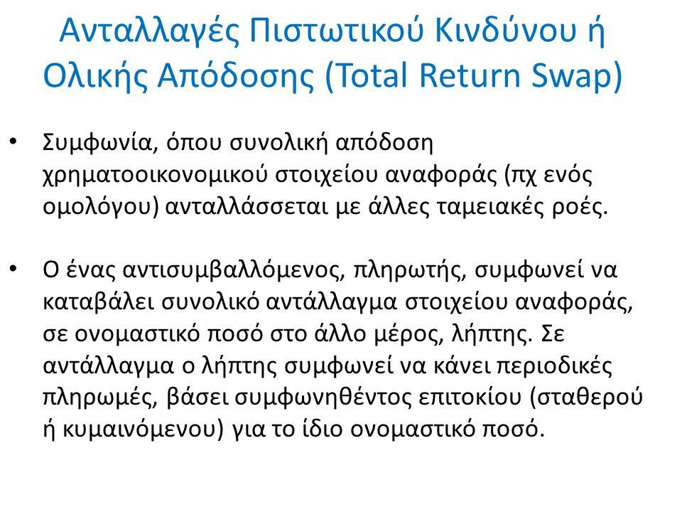 Ανταλλαγές Πιστωτικού Κινδύνου ή Ολικής Απόδοσης (Total Return Swap) Συμφωνία, όπου συνολική απόδοση χρηματοοικονομικού στοιχείου αναφοράς (πχ ενός ομολόγου) ανταλλάσσεται με άλλες ταμειακές ροές.