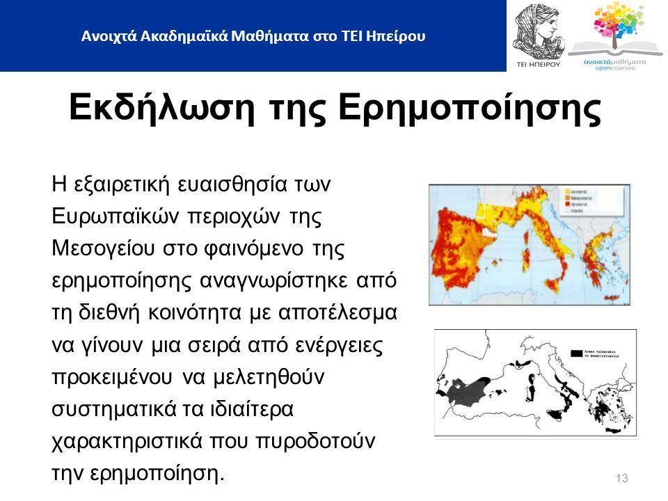 13 Ανοιχτά Ακαδημαϊκά Μαθήματα στο ΤΕΙ Ηπείρου Εκδήλωση της Ερημοποίησης Η εξαιρετική ευαισθησία των Ευρωπαϊκών περιοχών της Μεσογείου στο φαινόμενο της ερημοποίησης αναγνωρίστηκε από τη διεθνή κοινότητα με αποτέλεσμα να γίνουν μια σειρά από ενέργειες προκειμένου να μελετηθούν συστηματικά τα ιδιαίτερα χαρακτηριστικά που πυροδοτούν την ερημοποίηση.