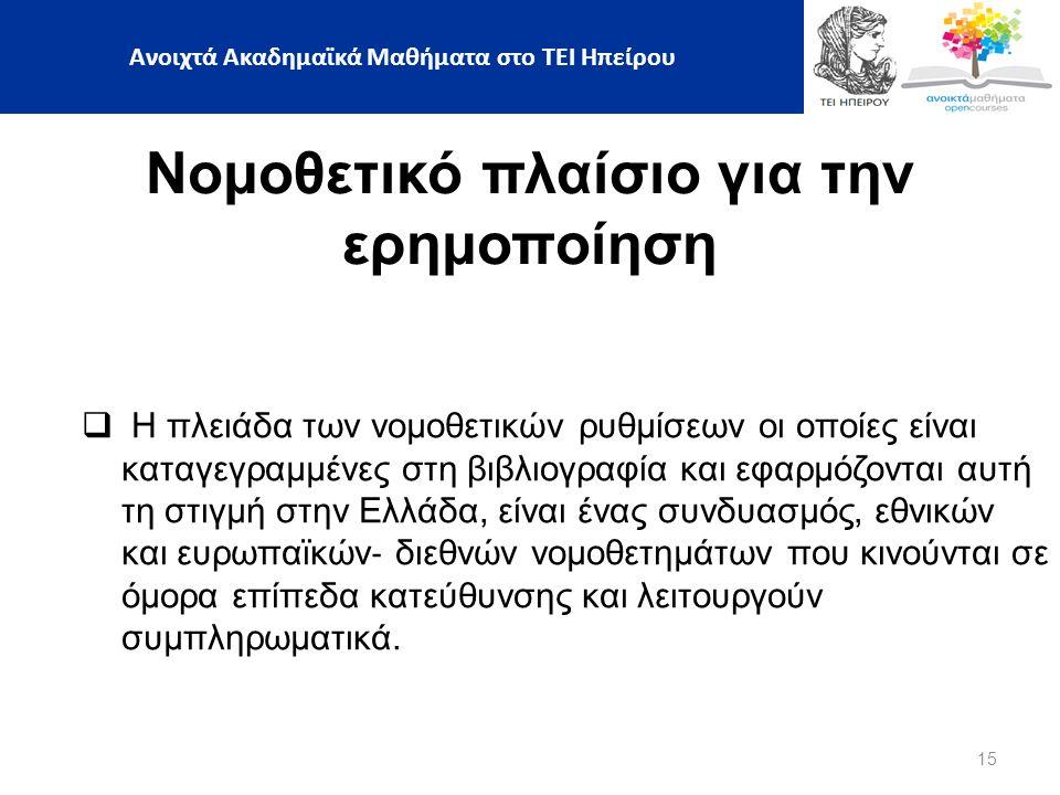 15 Νομοθετικό πλαίσιο για την ερημοποίηση  Η πλειάδα των νομοθετικών ρυθμίσεων οι οποίες είναι καταγεγραμμένες στη βιβλιογραφία και εφαρμόζονται αυτή τη στιγμή στην Ελλάδα, είναι ένας συνδυασμός, εθνικών και ευρωπαϊκών ‐ διεθνών νομοθετημάτων που κινούνται σε όμορα επίπεδα κατεύθυνσης και λειτουργούν συμπληρωματικά.