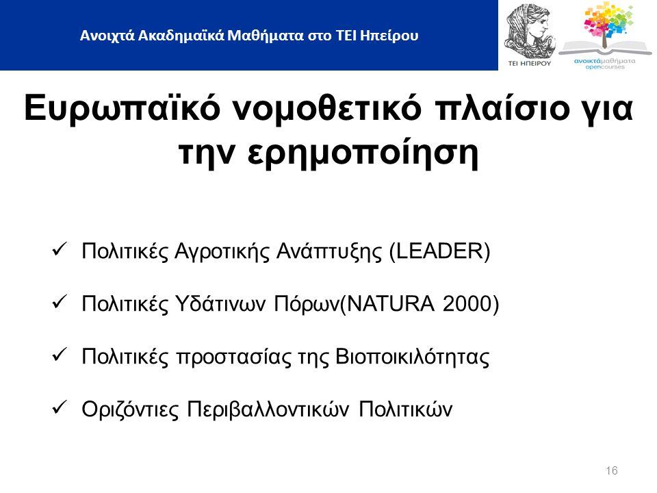 16 Ευρωπαϊκό νομοθετικό πλαίσιο για την ερημοποίηση Πολιτικές Αγροτικής Ανάπτυξης (LEADER) Πολιτικές Υδάτινων Πόρων(NATURA 2000) Πολιτικές προστασίας της Βιοποικιλότητας Οριζόντιες Περιβαλλοντικών Πολιτικών Ανοιχτά Ακαδημαϊκά Μαθήματα στο ΤΕΙ Ηπείρου