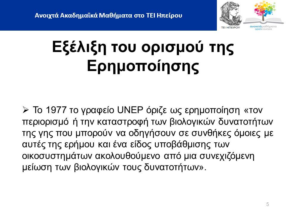 5 Εξέλιξη του ορισμού της Ερημοποίησης  Το 1977 το γραφείο UNEP όριζε ως ερημοποίηση «τον περιορισμό ή την καταστροφή των βιολογικών δυνατοτήτων της γης που μπορούν να οδηγήσουν σε συνθήκες όμοιες με αυτές της ερήμου και ένα είδος υποβάθμισης των οικοσυστημάτων ακολουθούμενο από μια συνεχιζόμενη μείωση των βιολογικών τους δυνατοτήτων».