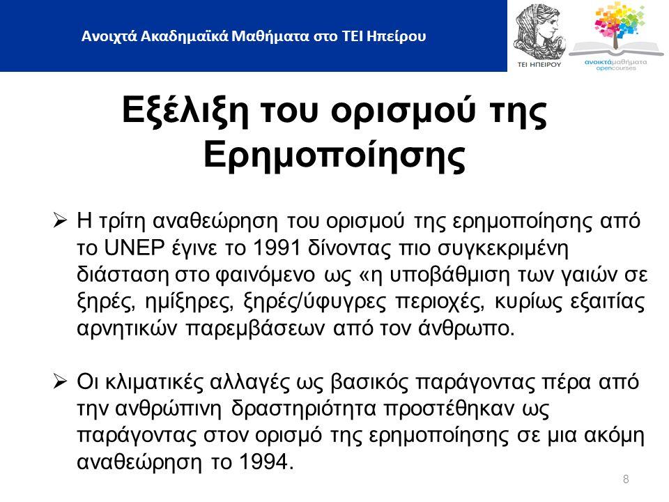 8 Εξέλιξη του ορισμού της Ερημοποίησης  Η τρίτη αναθεώρηση του ορισμού της ερημοποίησης από το UNEP έγινε το 1991 δίνοντας πιο συγκεκριμένη διάσταση στο φαινόμενο ως «η υποβάθμιση των γαιών σε ξηρές, ημίξηρες, ξηρές/ύφυγρες περιοχές, κυρίως εξαιτίας αρνητικών παρεμβάσεων από τον άνθρωπο.