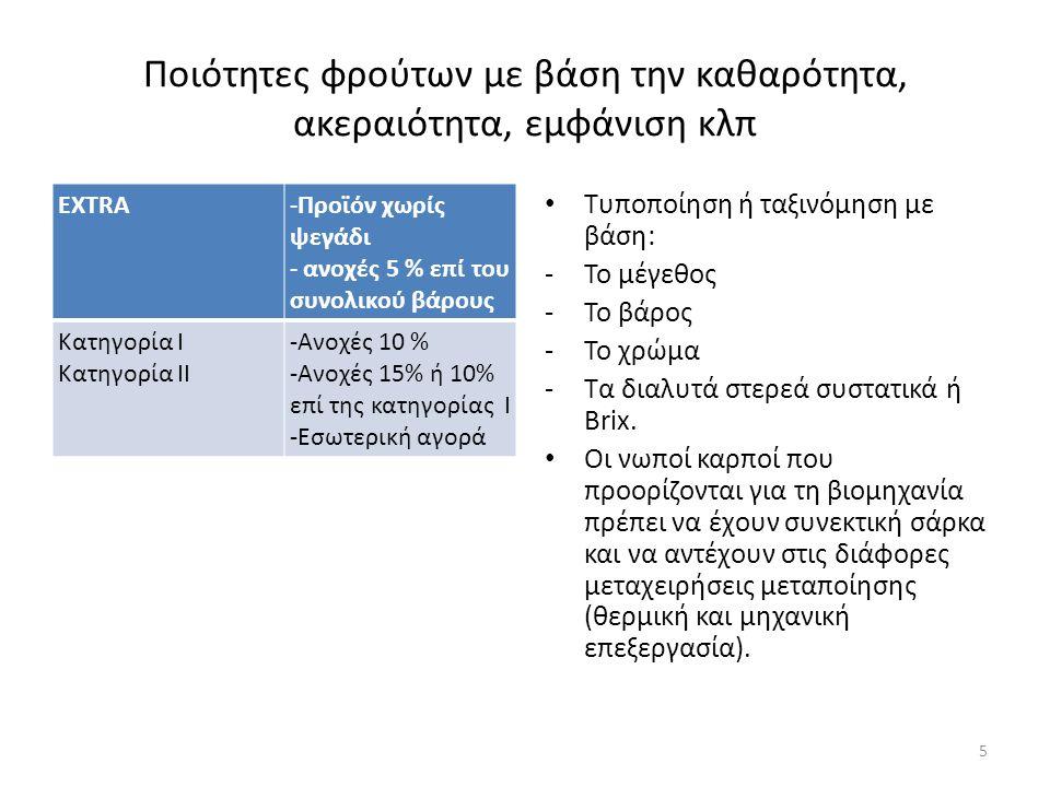 Ποιότητες φρούτων με βάση την καθαρότητα, ακεραιότητα, εμφάνιση κλπ EXTRA-Προϊόν χωρίς ψεγάδι - ανοχές 5 % επί του συνολικού βάρους Κατηγορία Ι Κατηγορία ΙΙ -Ανοχές 10 % -Ανοχές 15% ή 10% επί της κατηγορίας Ι -Εσωτερική αγορά Τυποποίηση ή ταξινόμηση με βάση: -Το μέγεθος -Το βάρος -Το χρώμα -Τα διαλυτά στερεά συστατικά ή Brix.