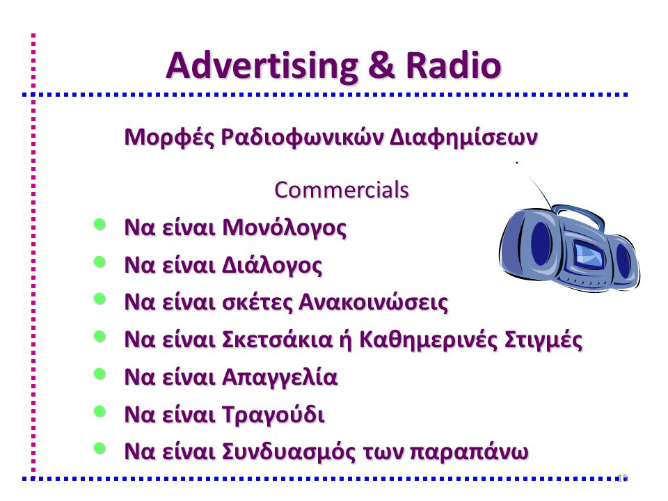 Advertising & Radio Μορφές Ραδιοφωνικών Διαφημίσεων Commercials Να είναι Μονόλογος Να είναι Μονόλογος Να είναι Διάλογος Να είναι Διάλογος Να είναι σκέτες Ανακοινώσεις Να είναι σκέτες Ανακοινώσεις Να είναι Σκετσάκια ή Καθημερινές Στιγμές Να είναι Σκετσάκια ή Καθημερινές Στιγμές Να είναι Απαγγελία Να είναι Απαγγελία Να είναι Τραγούδι Να είναι Τραγούδι Να είναι Συνδυασμός των παραπάνω Να είναι Συνδυασμός των παραπάνω 15