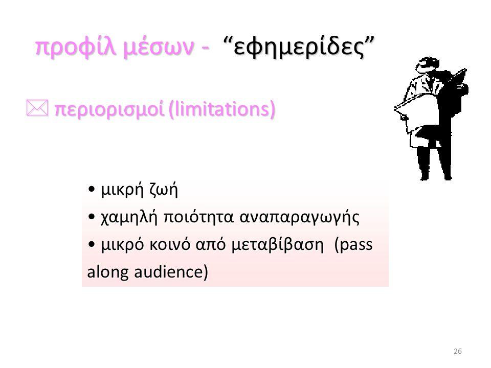 προφίλ μέσων - εφημερίδες προφίλ μέσων - εφημερίδες * περιορισμοί (limitations) μικρή ζωή μικρή ζωή χαμηλή ποιότητα αναπαραγωγής χαμηλή ποιότητα αναπαραγωγής μικρό κοινό από μεταβίβαση (pass along audience) μικρό κοινό από μεταβίβαση (pass along audience) 26