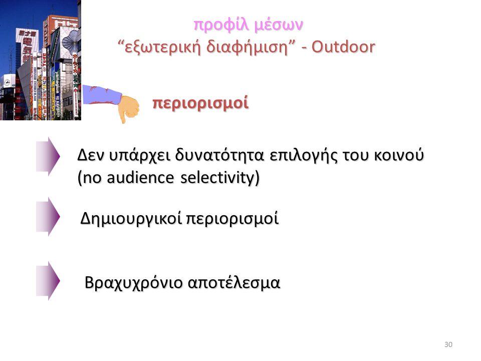 προφίλ μέσων εξωτερική διαφήμιση - Outdoor προφίλ μέσων εξωτερική διαφήμιση - Outdoor περιορισμοί Βραχυχρόνιο αποτέλεσμα Δεν υπάρχει δυνατότητα επιλογής του κοινού (no audience selectivity) Δημιουργικοί περιορισμοί 30