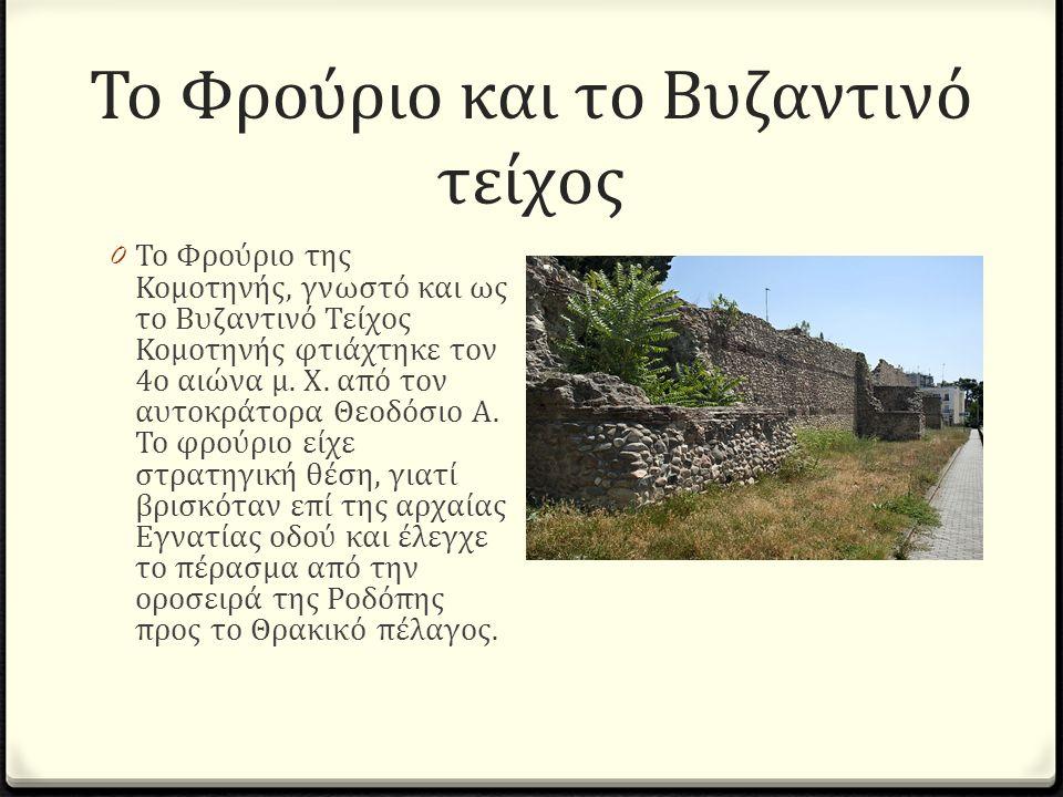 Το Φρούριο και το Βυζαντινό τείχος 0 Το Φρούριο της Κομοτηνής, γνωστό και ως το Βυζαντινό Τείχος Κομοτηνής φτιάχτηκε τον 4ο αιώνα μ.