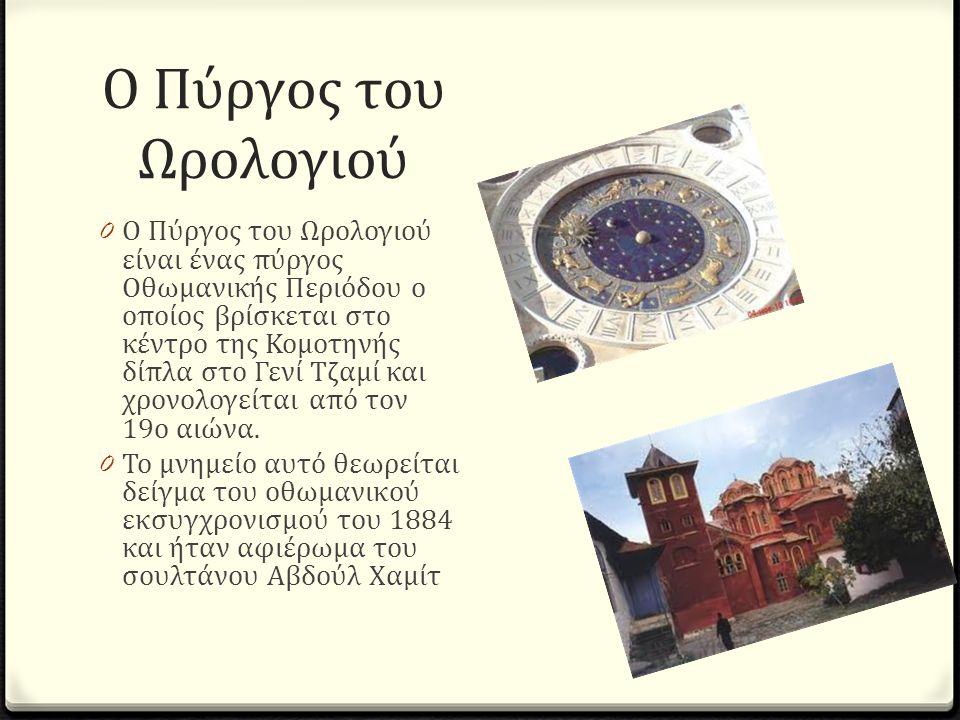 Ο Πύργος του Ωρολογιού 0 Ο Πύργος του Ωρολογιού είναι ένας πύργος Οθωμανικής Περιόδου ο οποίος βρίσκεται στο κέντρο της Κομοτηνής δίπλα στο Γενί Τζαμί και χρονολογείται από τον 19ο αιώνα.