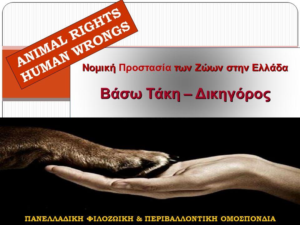 Νομική των Ζώων στην Ελλάδα Νομική Προστασία των Ζώων στην Ελλάδα Βάσω Τάκη – Δικηγόρος ANIMAL RIGHTS HUMAN WRONGS ΠΑΝΕΛΛΑΔΙΚΗ ΦΙΛΟΖΩΙΚΗ & ΠΕΡΙΒΑΛΛΟΝΤΙΚΗ ΟΜΟΣΠΟΝΔΙΑ