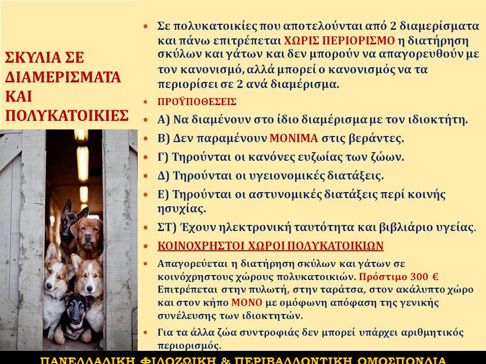 ΣΚΥΛΙΑ ΣΕ ΔΙΑΜΕΡΙΣΜΑΤΑ ΚΑΙ ΠΟΛΥΚΑΤΟΙΚΙΕΣ Σε πολυκατοικίες που αποτελούνται από 2 διαμερίσματα και πάνω επιτρέπεται ΧΩΡΙΣ ΠΕΡΙΟΡΙΣΜΟ η διατήρηση σκύλων και γάτων και δεν μπορούν να απαγορευθούν με τον κανονισμό, αλλά μπορεί ο κανονισμός να τα περιορίσει σε 2 ανά διαμέρισμα.