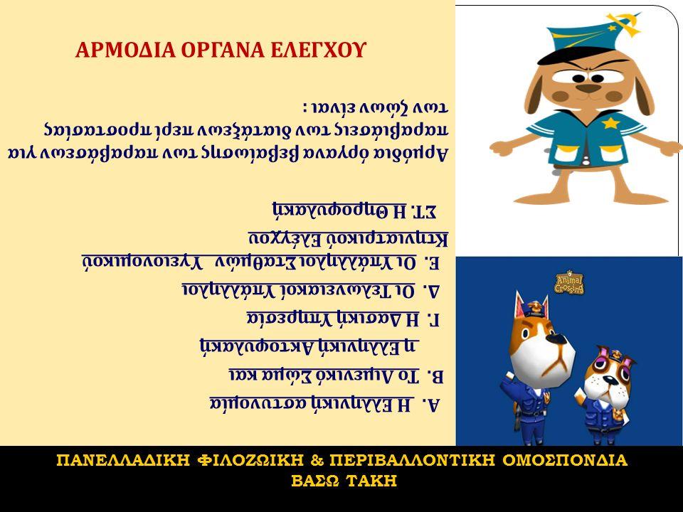 ΑΡΜΟΔΙΑ ΟΡΓΑΝΑ ΕΛΕΓΧΟΥ Αρμόδια όργανα βεβαίωσης των παραβάσεων για παραβιάσεις των διατάξεων περί προστασίας των ζώων είναι : Α.