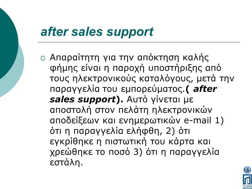after sales support  Απαραίτητη για την απόκτηση καλής φήμης είναι η παροχή υποστήριξης από τους ηλεκτρονικούς καταλόγους, μετά την παραγγελία του εμπορεύματος.( after sales support).